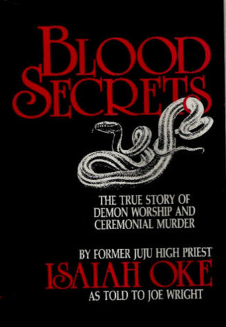 Blood Secrets: The True Story of Demon Worship and Ceremonial Murder  by  Isaiah Oke