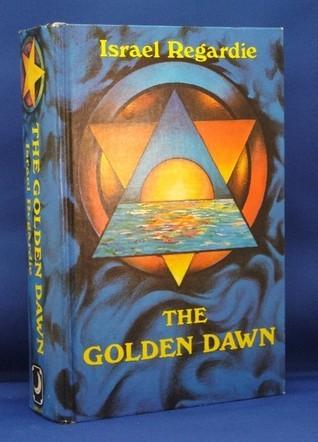 The Golden Dawn: An Account of the Teachings, Rites, and Ceremonies of the Order of the Golden Dawn  by  Israel Regardie