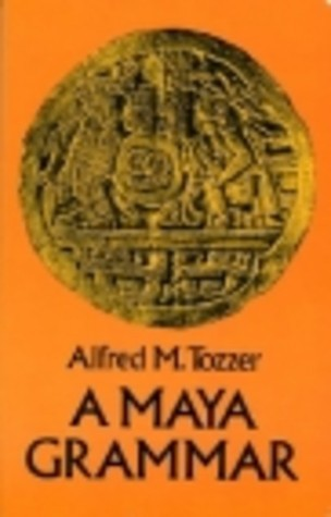 A Maya Grammar: With Bibliography and Appraisement of the Works Noted (Papers of the Peabody Museum of Archaeology and Ethnology, Harvard University, V. 9.) Alfred Marston Tozzer