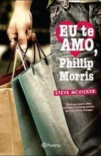 I Love You Phillip Morris: A True Story of Life, Love, and Prison Breaks Steve McVicker