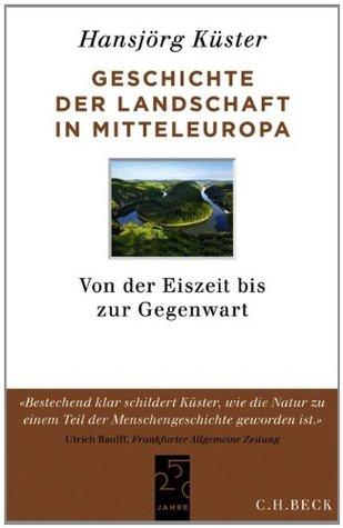 Geschichte der Landschaft in Mitteleuropa: Von der Eiszeit bis zur Gegenwart Hansjörg Küster