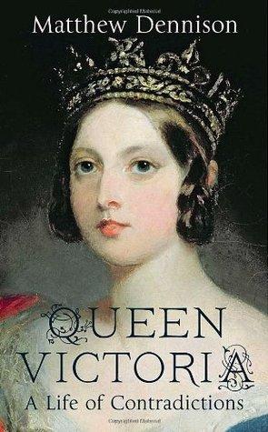 Queen Victoria: A Life of Contradictions Matthew Dennison