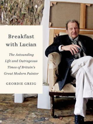 Breakfast with Lucian: The Astounding Life and Outrageous Times of Britains Great Modern Painter Geordie Greig
