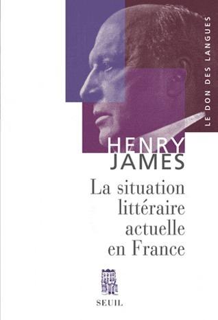 La Situation littéraire actuelle en France  by  Henry James