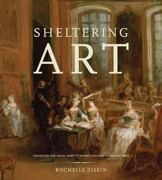 Sheltering Art: Collecting and Social Identity in Early Eighteenth-Century Paris Rochelle Ziskin