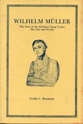 Wilhelm Müller, The Poet Of The Schubert Song Cycles: His Life And Works  by  Cecilia C. Baumann