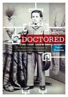 Doctored: The Medicine of Photography in Nineteenth-Century America  by  Tanya Sheehan