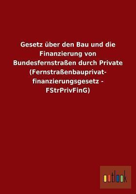 Gesetz Uber Den Bau Und Die Finanzierung Von Bundesfernstrassen Durch Private  by  Anonymous