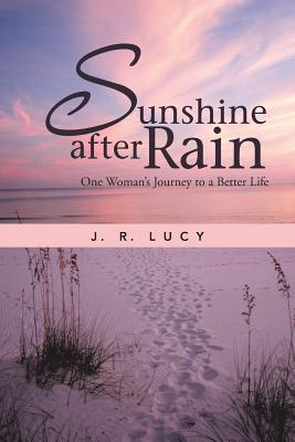 Sunshine After Rain: One Womans Journey to a Better Life J R Lucy