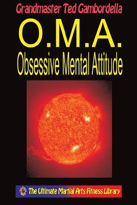 O.M.A. Obsessive Mental Attitude: The Ultimate Mental Attitude Ted Gambordella