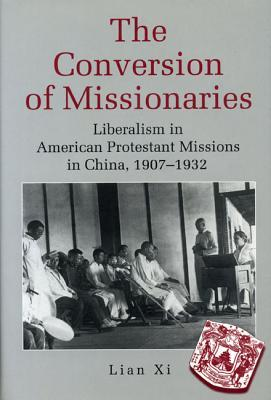 The Conversion of Missionaries: Liberalism in American Protestant Missions in China, 1907-1932  by  Lian Xi