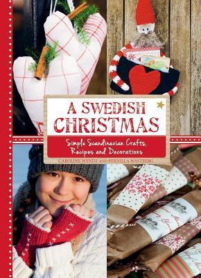 A Swedish Christmas: Simple Scandinavian Crafts, Recipes and Decorations Caroline Wendt
