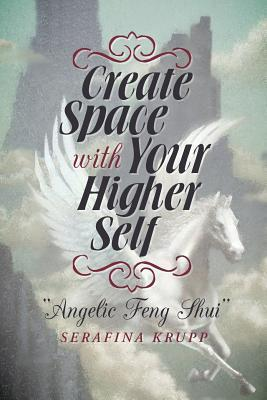 Create Space with Your Higher Self: Angelic Feng Shui Serafina Krupp