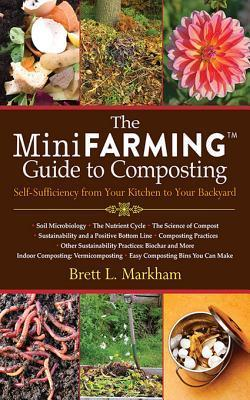 Mini Farming Guide to Composting: Self-Sufficiency from Your Kitchen to Your Backyard Brett L. Markham