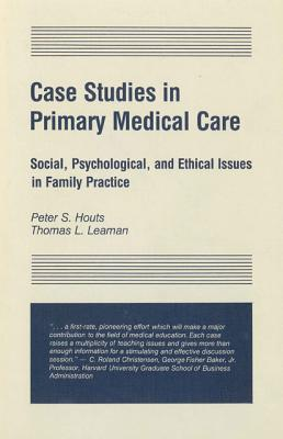 Case Studies In Primary Medical Care: Social, Psychological, And Ethical Issues In Family Practice Peter S. Houts
