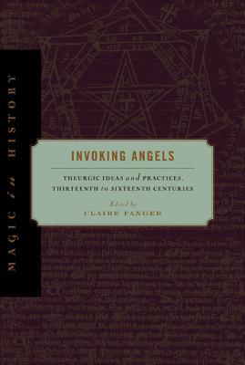 Invoking Angels: Theurgic Ideas and Practices, Thirteenth to Sixteenth Centuries Claire Fanger