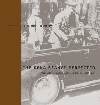 The Renaissance Perfected: Architecture, Spectacle, and Tourism in Fascist Italy D. Medina Lasansky