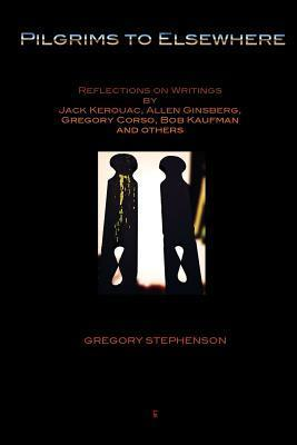 Pilgrims to Elsewhere: Reflections on Writings Jack Kerouac, Allen Ginsberg, Gregory Corso, Bob Kaufman and Others by Gregory Stephenson