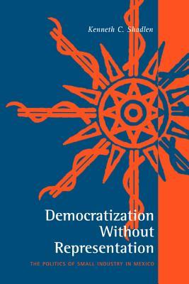 Democratization Without Representation: The Politics of Small Industry in Mexico Kenneth C. Shadlen