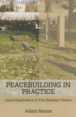 Peacebuilding in Practice: Local Experience in Two Bosnian Towns  by  Adam Moore