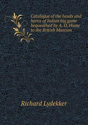 Catalogue of the Heads and Horns of Indian Big Game Bequeathed  by  A. O. Hume to the British Museum by Richard Lydekker