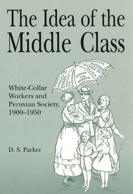 The Idea of the Middle Class: White Collar Workers and Peruvian Society, 1900-1950 Danny S. Parker