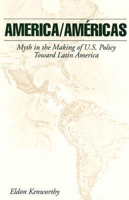 America/Amricas: Myth in the Making of U.S. Policy Toward Latin America  by  Eldon Kenworthy