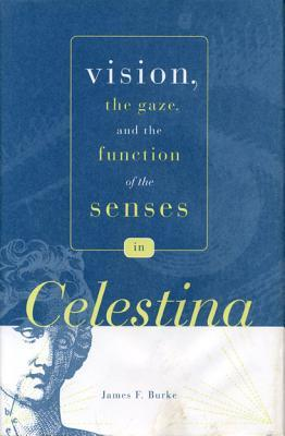 Vision, the Gaze, and the Function of the Senses in Celestina  by  James F. Burke