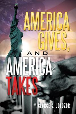 America Gives, and America Takes  by  George C Udeozor