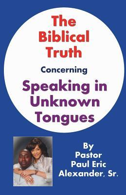 The Biblical Truth Concerning Speaking in Unknown Tongues  by  Paul Eric Alexander Sr.