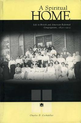 A Spiritual Home: Life in British and American Reformed Congregations, 1830-1915  by  Charles D. Cashdollar