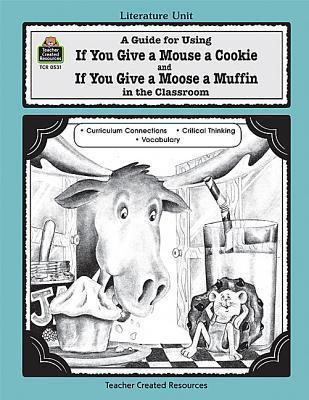A Guide for Using If You Give a Mouse a Cookie and If You Give a Moose a Muffin in the Classroom  by  Deborah Shepherd-Hayes