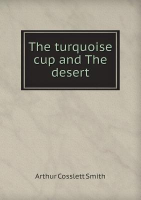 The Turquoise Cup and the Desert  by  Arthur Cosslett Smith