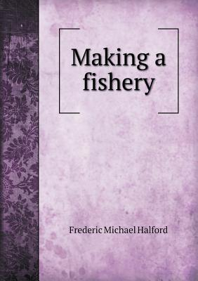 Making a Fishery Frederic Michael Halford