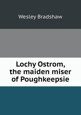 Lochy Ostrom, the Maiden Miser of Poughkeepsie Wesley Bradshaw