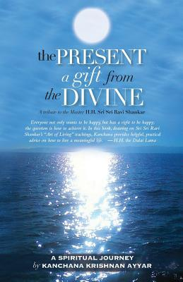 The Present: A Gift from the Divine: A Tribute to the Master H.H. Sri Sri Ravi Shankar Kanchana Krishnan Ayyar
