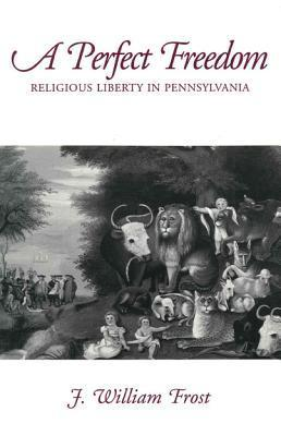 A Perfect Freedom: Religious Liberty in Pennsylvania  by  J. William Frost