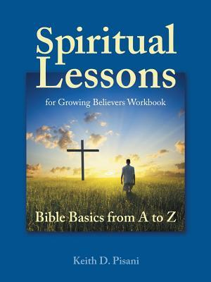 Spiritual Lessons for Growing Believers: Bible Basics from A to Z Keith D Pisani