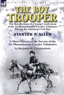 The Boy Trooper: The Recollections of a Young Cavalryman of the 1st Massachusetts Cavalry Volunteers During the American Civil War & a Short History of the Service of the 1st Massachusetts Cavalry Volunteers Stanton P. Allen