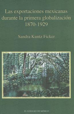 Las Exportaciones Mexicanas Durante La Primera Globalizacion 1870-1929  by  Sandra Kuntz Ficker