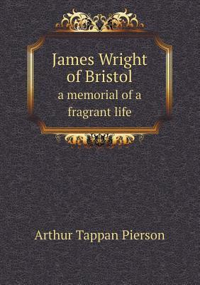 James Wright of Bristol a Memorial of a Fragrant Life  by  Arthur T. Pierson