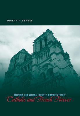 Catholic and French Forever: Religious and National Identity in Modern France  by  Joseph F. Byrnes