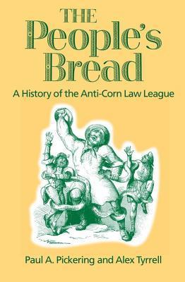 The Peoples Bread: A History of the Anti-Corn Law League  by  Paul A. Pickering