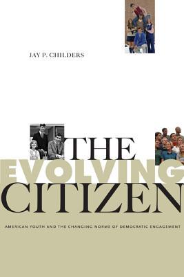 The Evolving Citizen: American Youth and the Changing Norms of Democratic Engagement Jay P Childers