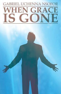 When Grace Is Gone  by  Gabriel Uchenna Nsofor