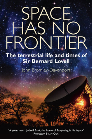 Space Has No Frontier: The Terrestrial Life and Times of Bernard Lovell John Bromley-Davenport