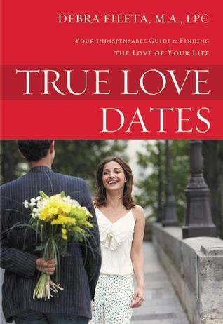 True Love Dates: Your Indispensable Guide to Finding the Love of Your Life Debra Fileta