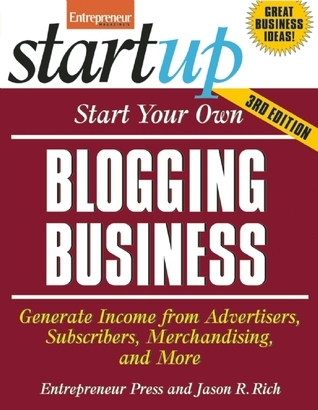 Start Your Own Blogging Business: Generate Income from Advertisers, Subscribers, Merchandising, and More  by  Entrepreneur Press