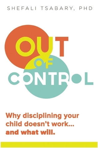 Out of Control: Why Disciplining Your Child Doesnt Work and What Will Shefali Tsabary