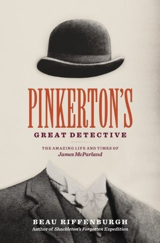 Pinkertons Great Detective: The Amazing Life and Times of James McParland Beau Riffenburgh